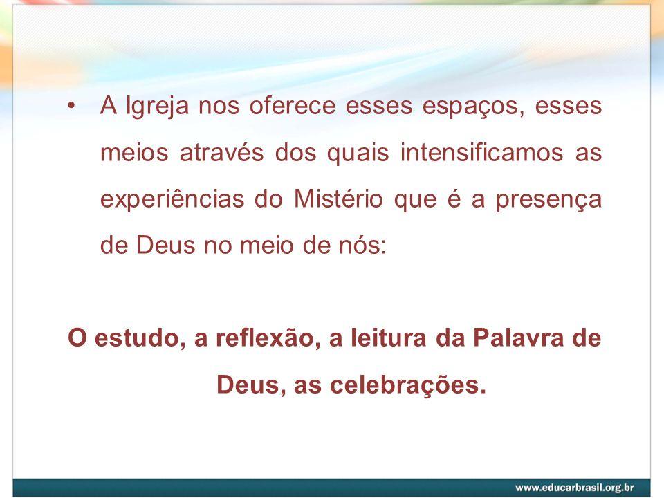O estudo, a reflexão, a leitura da Palavra de Deus, as celebrações.