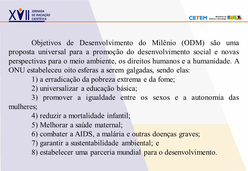 Objetivos de Desenvolvimento do Milênio (ODM) são uma proposta universal para a promoção do desenvolvimento social e novas perspectivas para o meio ambiente, os direitos humanos e a humanidade. A ONU estabeleceu oito esferas a serem galgadas, sendo elas: