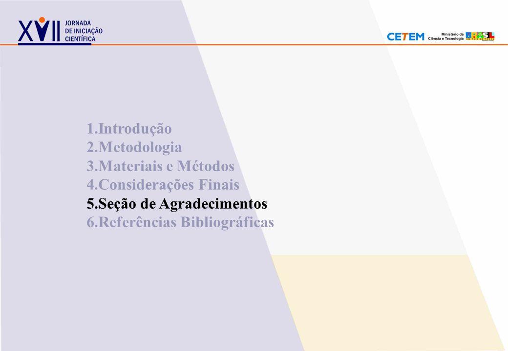 1.Introdução 2.Metodologia. 3.Materiais e Métodos. 4.Considerações Finais. 5.Seção de Agradecimentos.