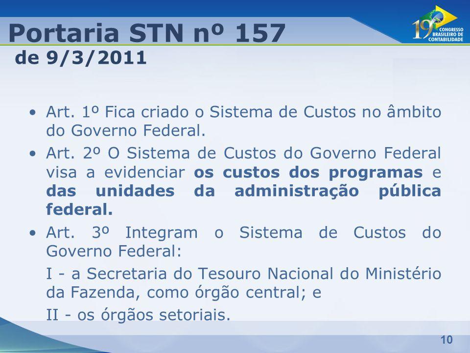 Portaria STN nº 157 de 9/3/2011. Art. 1º Fica criado o Sistema de Custos no âmbito do Governo Federal.