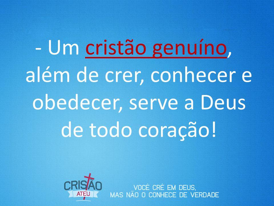 - Um cristão genuíno, além de crer, conhecer e obedecer, serve a Deus de todo coração!
