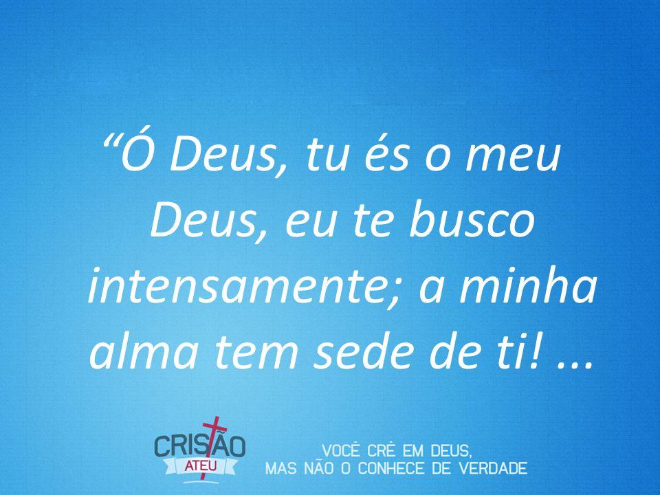 Ó Deus, tu és o meu Deus, eu te busco intensamente; a minha alma tem sede de ti! ...