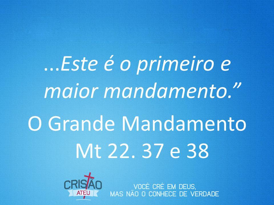 Este é o primeiro e maior mandamento. O Grande Mandamento Mt 22