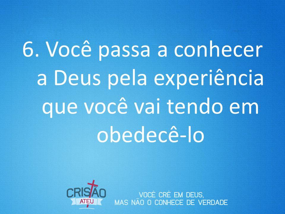Você passa a conhecer a Deus pela experiência que você vai tendo em obedecê-lo