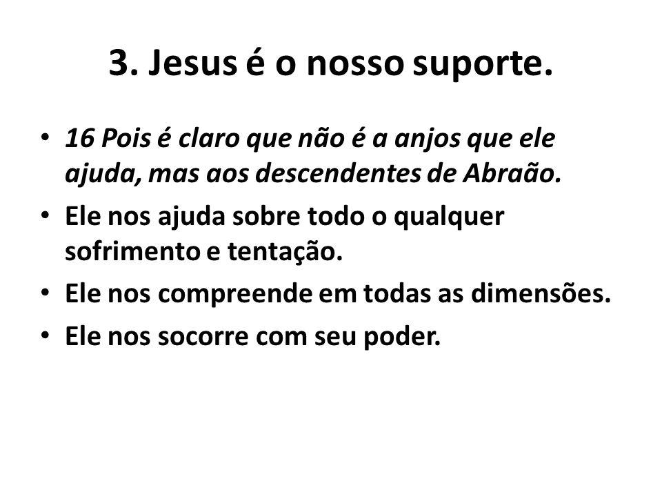 3. Jesus é o nosso suporte. 16 Pois é claro que não é a anjos que ele ajuda, mas aos descendentes de Abraão.