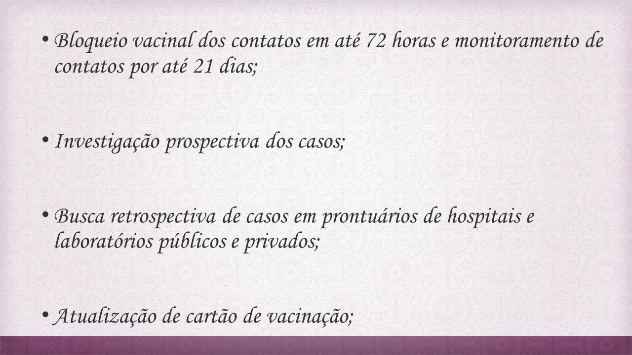 Bloqueio vacinal dos contatos em até 72 horas e monitoramento de contatos por até 21 dias;