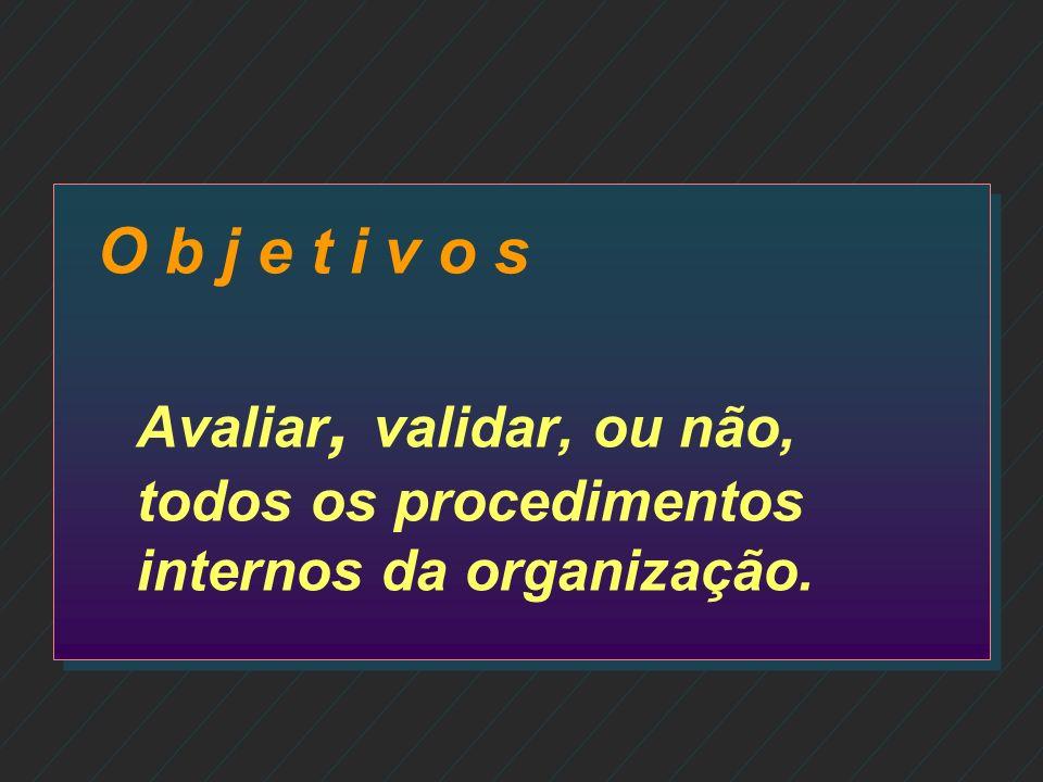 O b j e t i v o s Avaliar, validar, ou não, todos os procedimentos internos da organização.