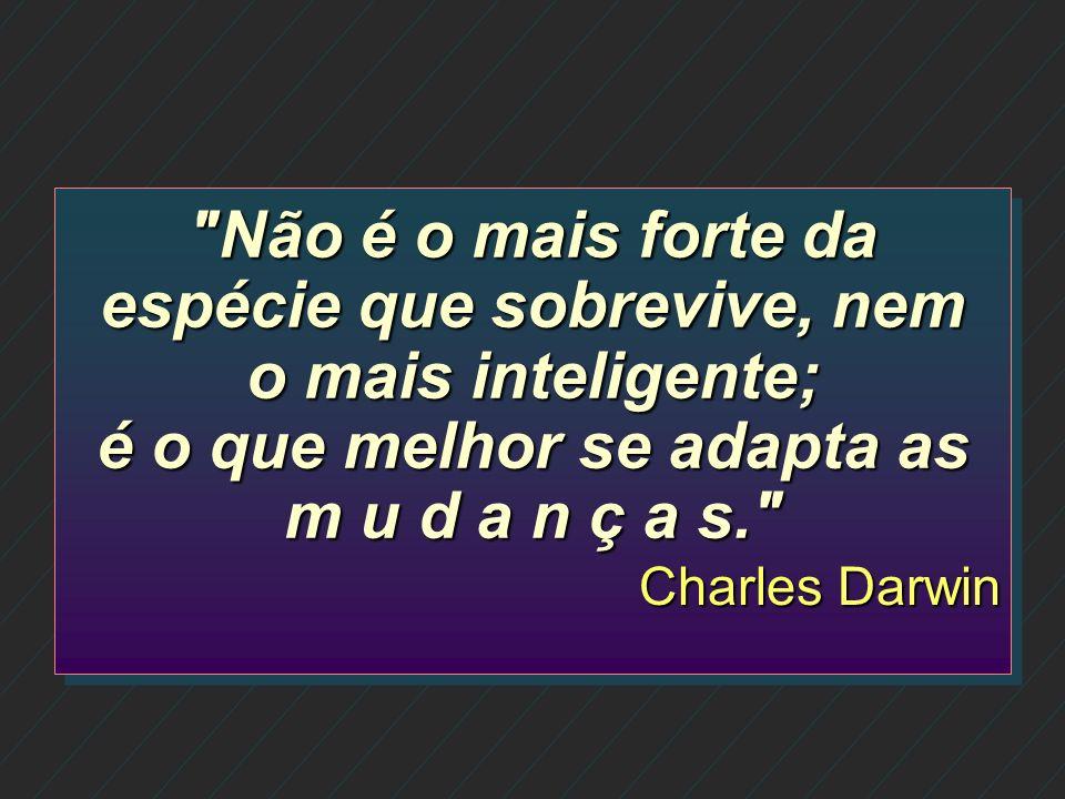 Não é o mais forte da espécie que sobrevive, nem o mais inteligente; é o que melhor se adapta as m u d a n ç a s.