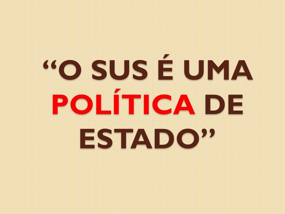O SUS É UMA POLÍTICA DE ESTADO
