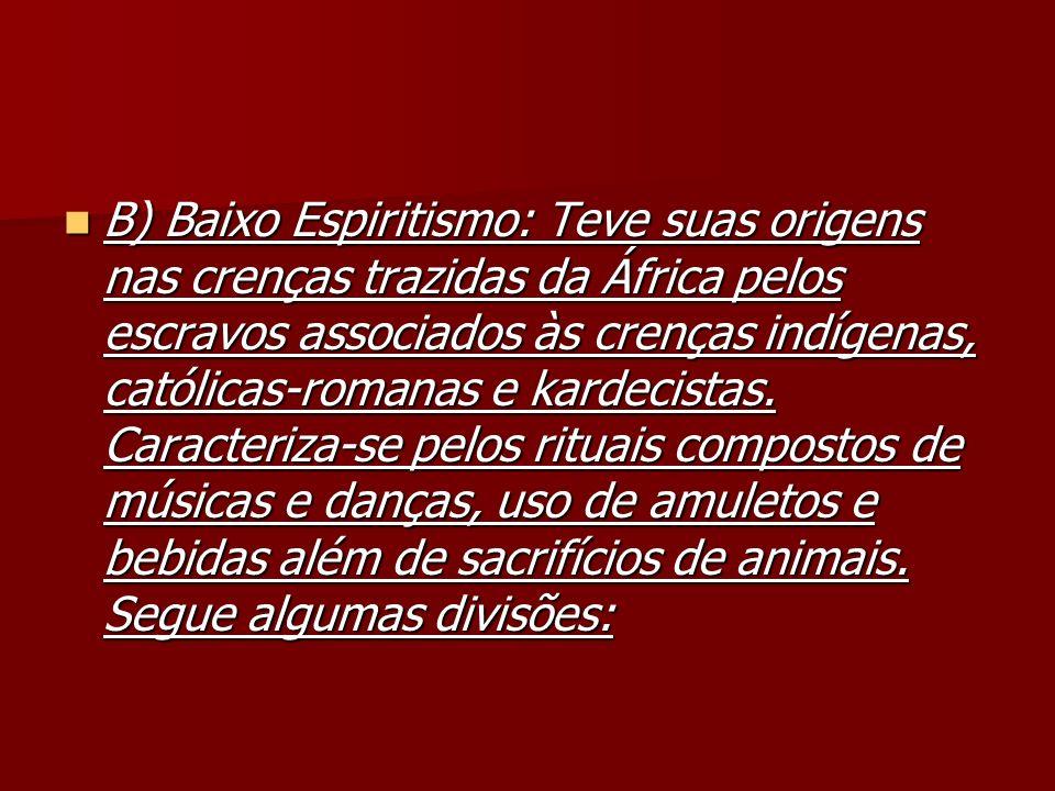 B) Baixo Espiritismo: Teve suas origens nas crenças trazidas da África pelos escravos associados às crenças indígenas, católicas-romanas e kardecistas.