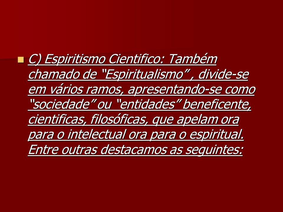 C) Espiritismo Cientifico: Também chamado de Espiritualismo , divide-se em vários ramos, apresentando-se como sociedade ou entidades beneficente, cientificas, filosóficas, que apelam ora para o intelectual ora para o espiritual.