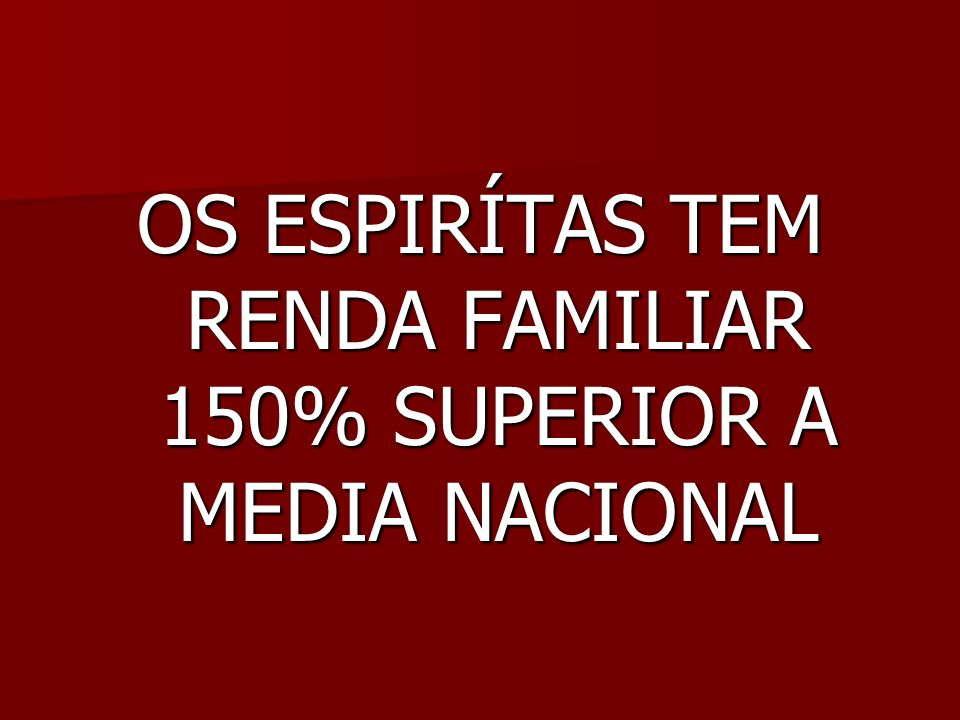 OS ESPIRÍTAS TEM RENDA FAMILIAR 150% SUPERIOR A MEDIA NACIONAL