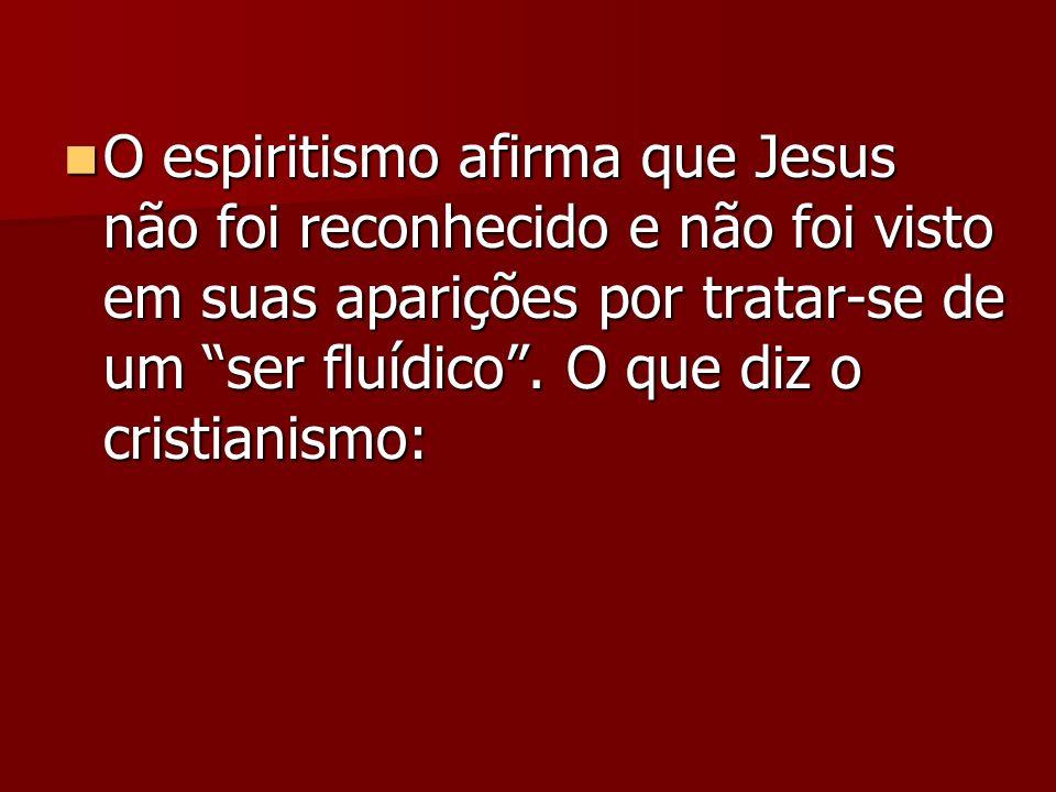 O espiritismo afirma que Jesus não foi reconhecido e não foi visto em suas aparições por tratar-se de um ser fluídico .