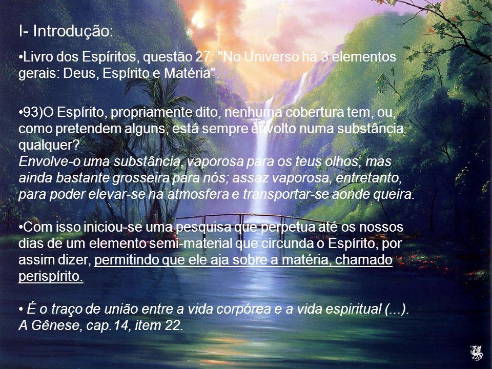 I- Introdução: Livro dos Espíritos, questão 27: No Universo há 3 elementos gerais: Deus, Espírito e Matéria .