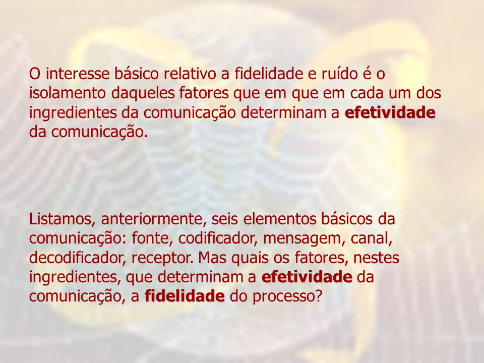 O interesse básico relativo a fidelidade e ruído é o isolamento daqueles fatores que em que em cada um dos ingredientes da comunicação determinam a efetividade da comunicação.