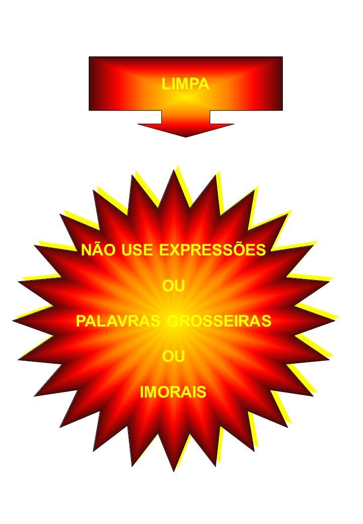 LIMPA NÃO USE EXPRESSÕES OU PALAVRAS GROSSEIRAS IMORAIS