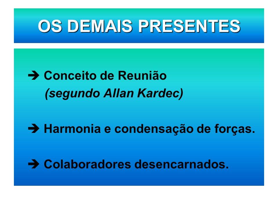 OS DEMAIS PRESENTES  Conceito de Reunião (segundo Allan Kardec)