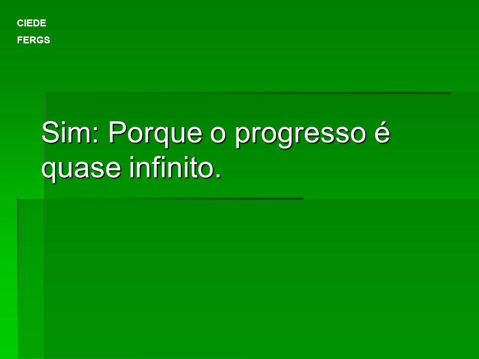 Sim: Porque o progresso é quase infinito.