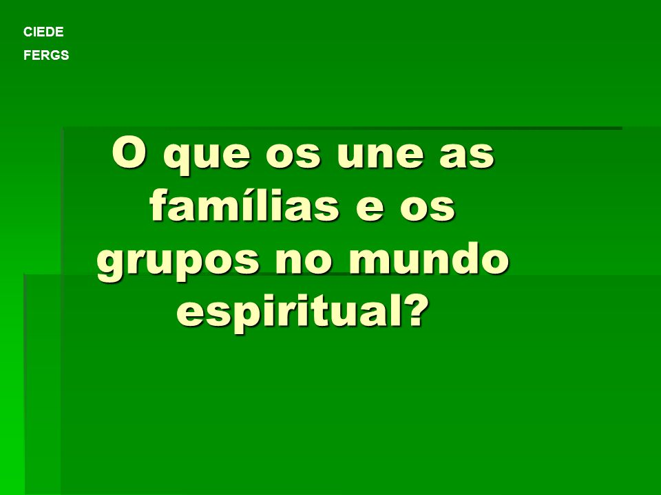 O que os une as famílias e os grupos no mundo espiritual