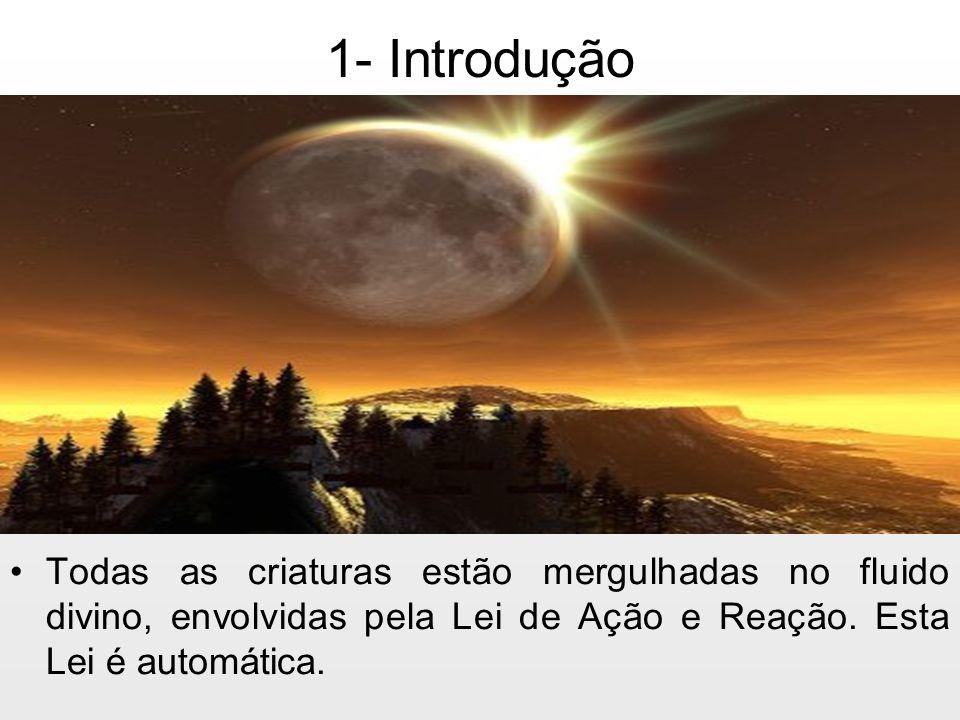 1- Introdução Todas as criaturas estão mergulhadas no fluido divino, envolvidas pela Lei de Ação e Reação.
