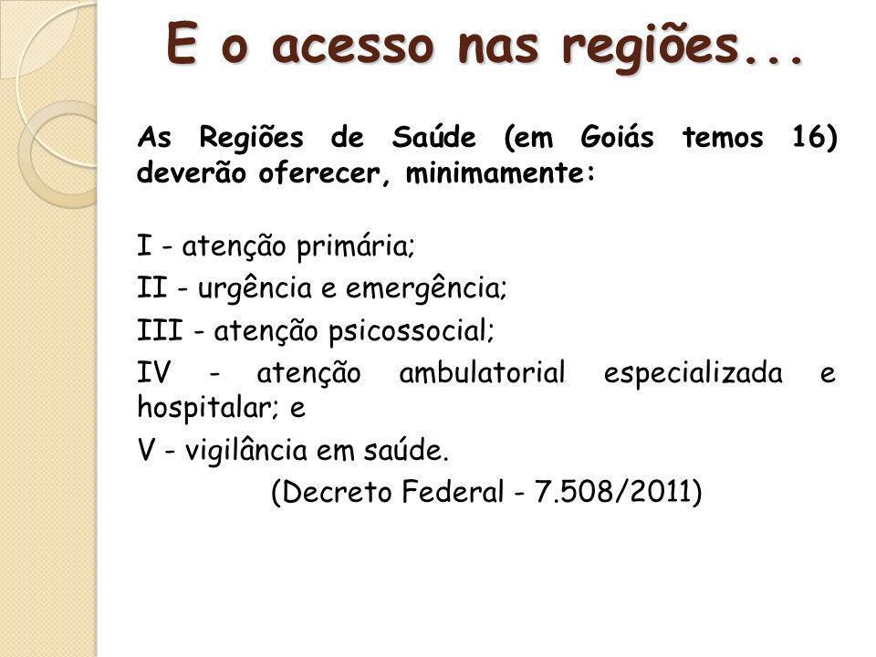 E o acesso nas regiões... As Regiões de Saúde (em Goiás temos 16) deverão oferecer, minimamente: I - atenção primária;