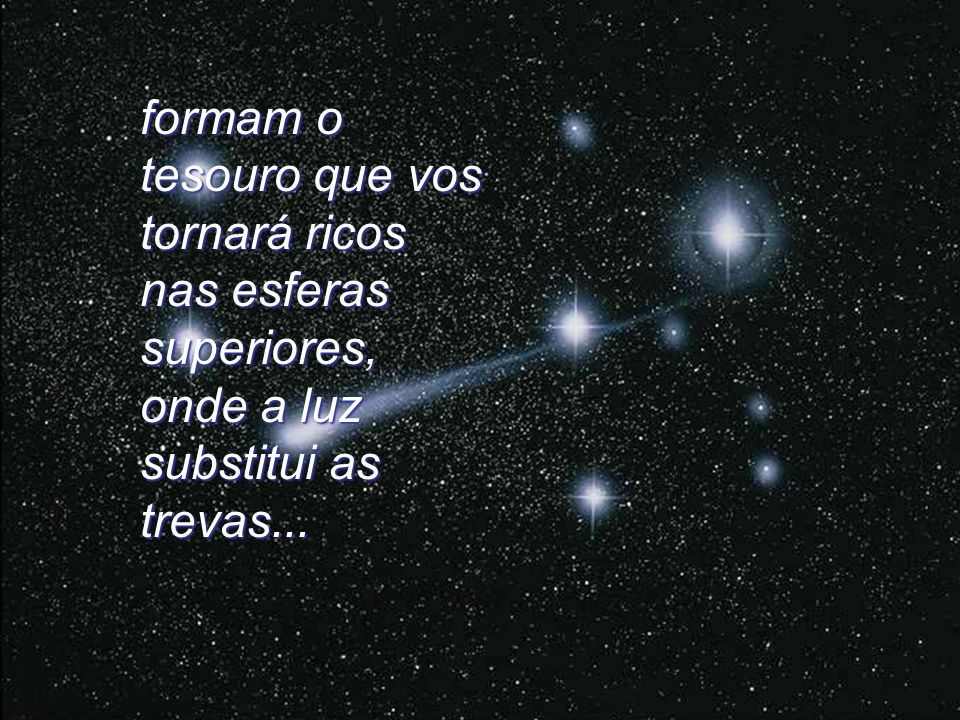 formam o tesouro que vos tornará ricos nas esferas superiores, onde a luz substitui as trevas...