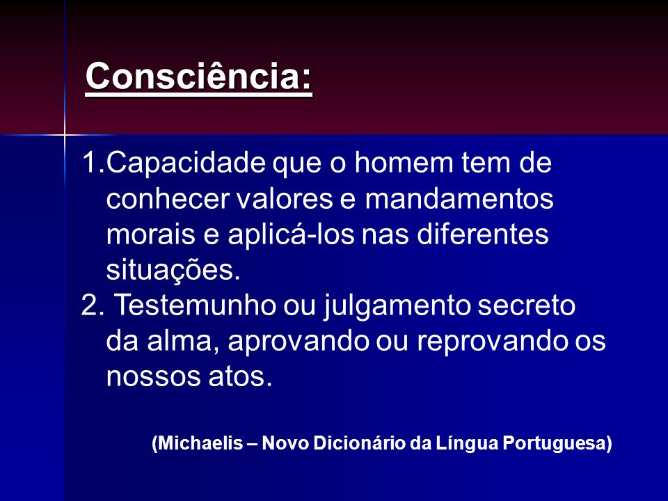 Consciência: Capacidade que o homem tem de conhecer valores e mandamentos morais e aplicá-los nas diferentes situações.