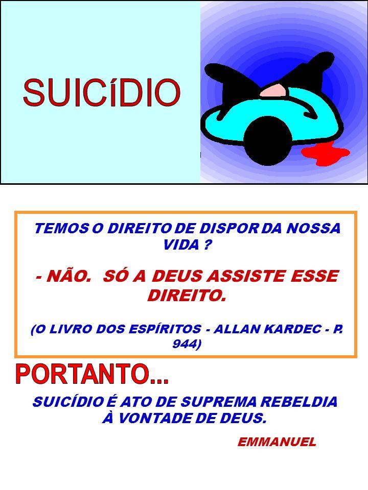 SUICÍDIO PORTANTO... - NÃO. SÓ A DEUS ASSISTE ESSE DIREITO.