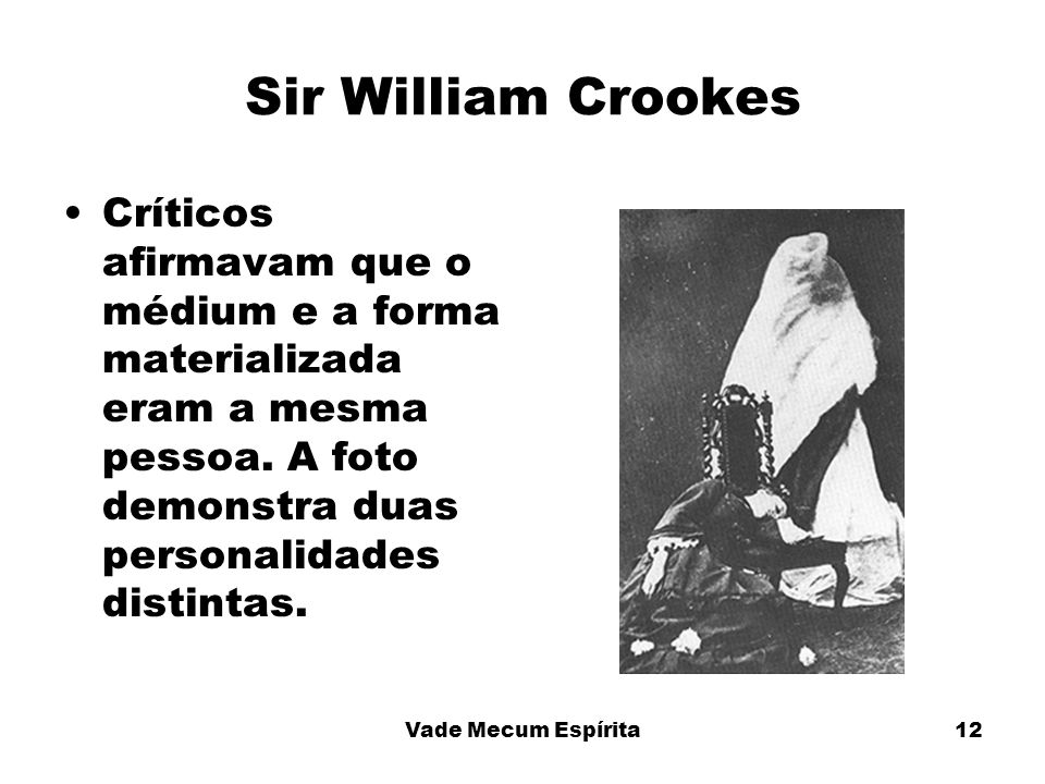 Sir William CrookesCríticos afirmavam que o médium e a forma materializada eram a mesma pessoa. A foto demonstra duas personalidades distintas.