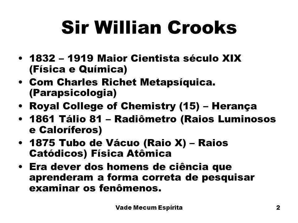 Sir Willian Crooks1832 – 1919 Maior Cientista século XIX (Física e Química) Com Charles Richet Metapsíquica. (Parapsicologia)