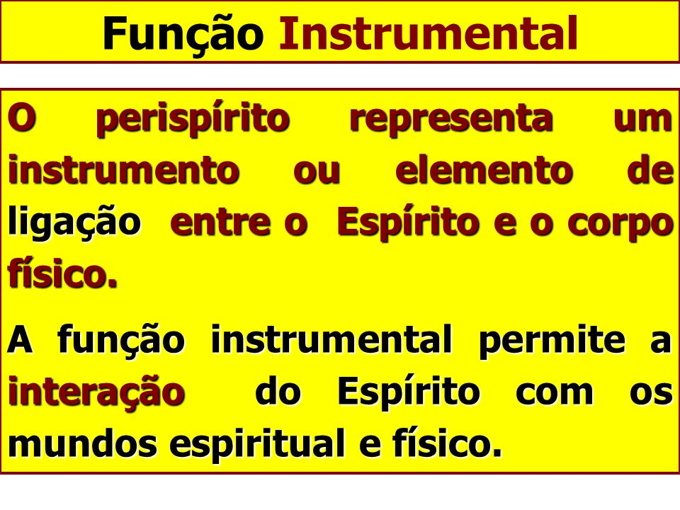 Função Instrumental O perispírito representa um instrumento ou elemento de ligação entre o Espírito e o corpo físico.