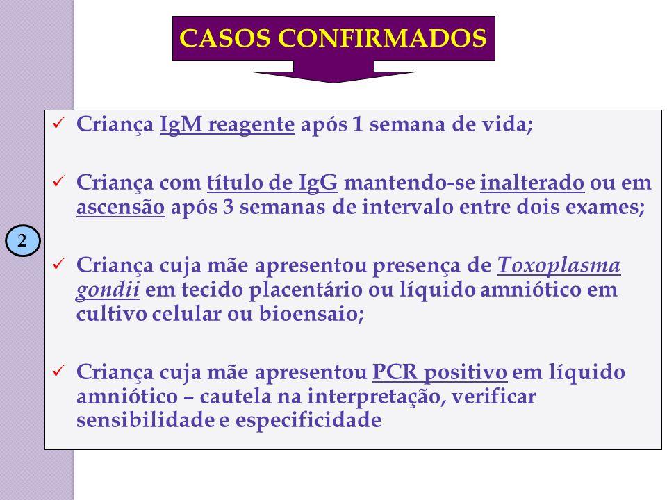 CASOS CONFIRMADOS Criança IgM reagente após 1 semana de vida;