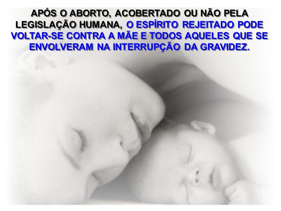 APÓS O ABORTO, ACOBERTADO OU NÃO PELA LEGISLAÇÃO HUMANA, O ESPÍRITO REJEITADO PODE VOLTAR-SE CONTRA A MÃE E TODOS AQUELES QUE SE ENVOLVERAM NA INTERRUPÇÃO DA GRAVIDEZ.