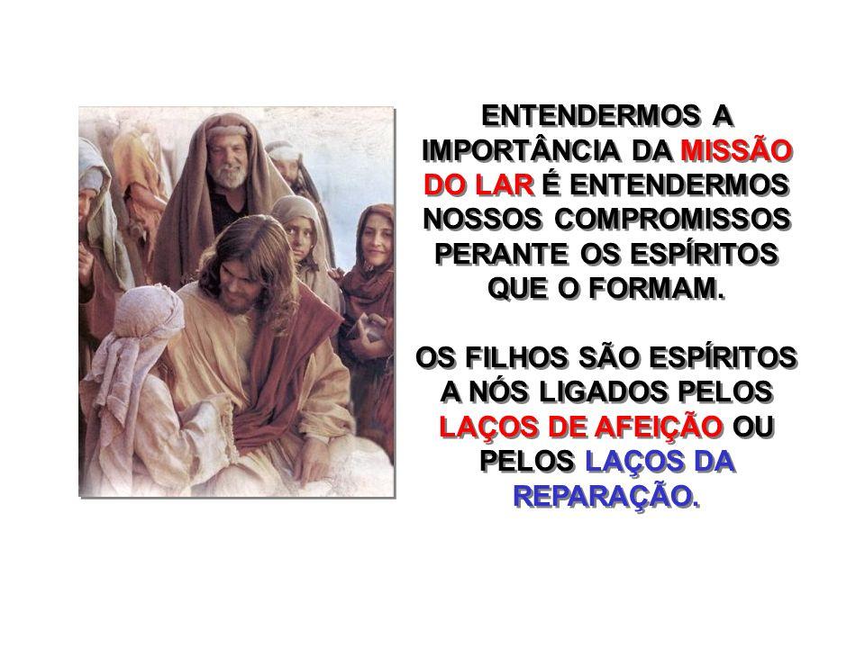 ENTENDERMOS A IMPORTÂNCIA DA MISSÃO DO LAR É ENTENDERMOS NOSSOS COMPROMISSOS PERANTE OS ESPÍRITOS QUE O FORMAM.