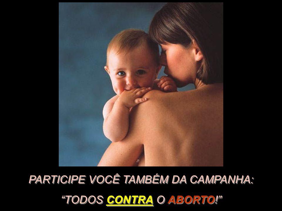 PARTICIPE VOCÊ TAMBÉM DA CAMPANHA: TODOS CONTRA O ABORTO!