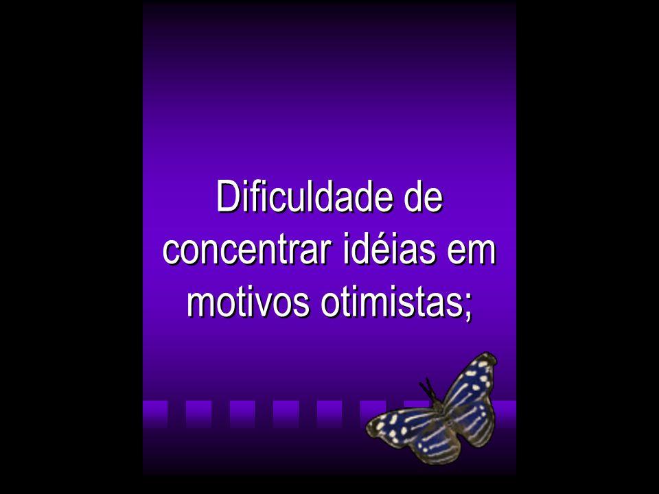 Dificuldade de concentrar idéias em motivos otimistas;