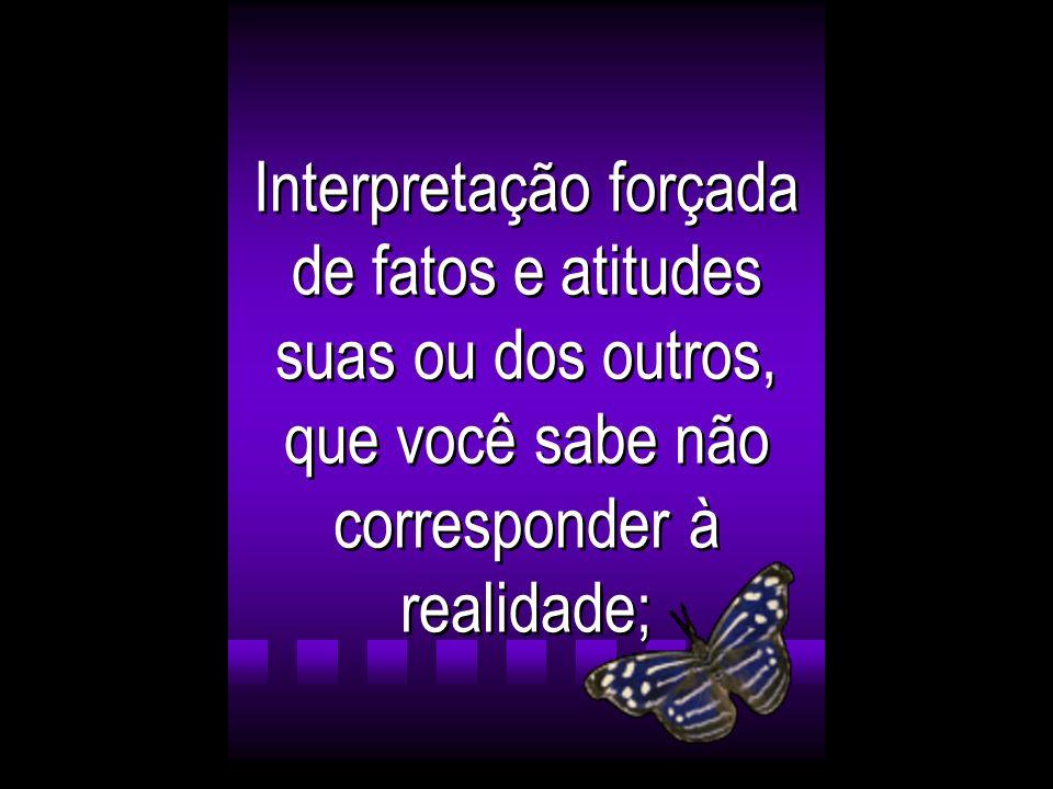 Interpretação forçada de fatos e atitudes suas ou dos outros, que você sabe não corresponder à realidade;