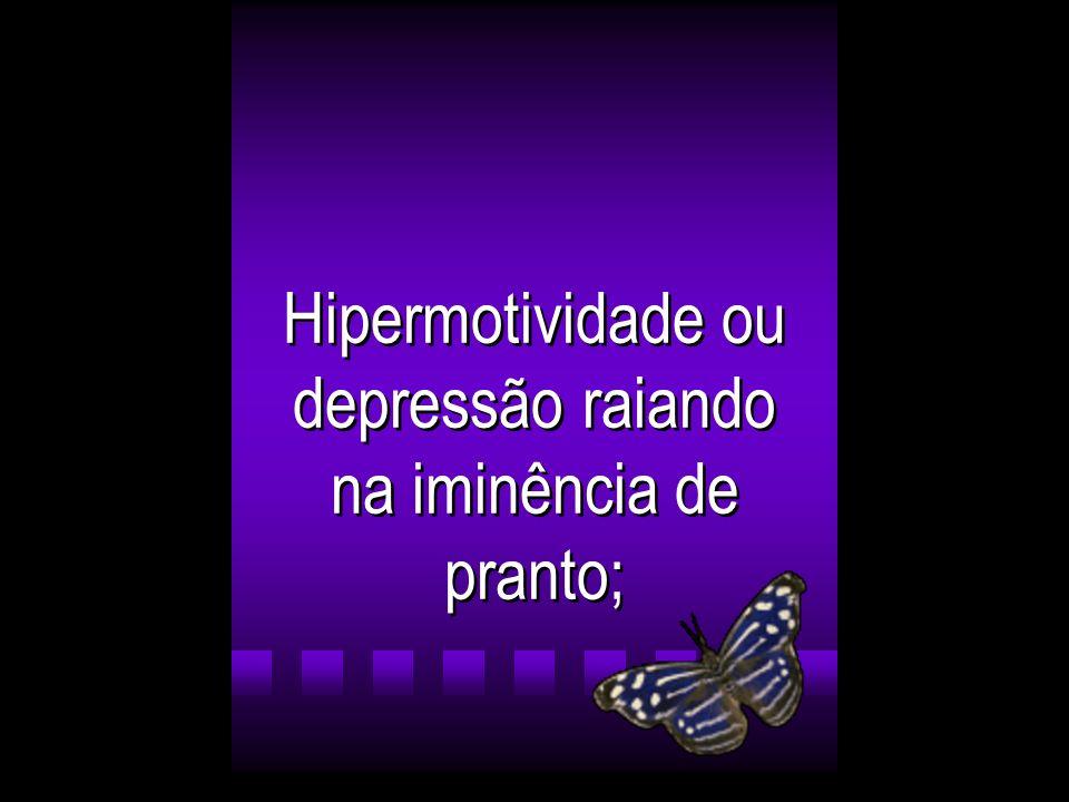 Hipermotividade ou depressão raiando na iminência de pranto;