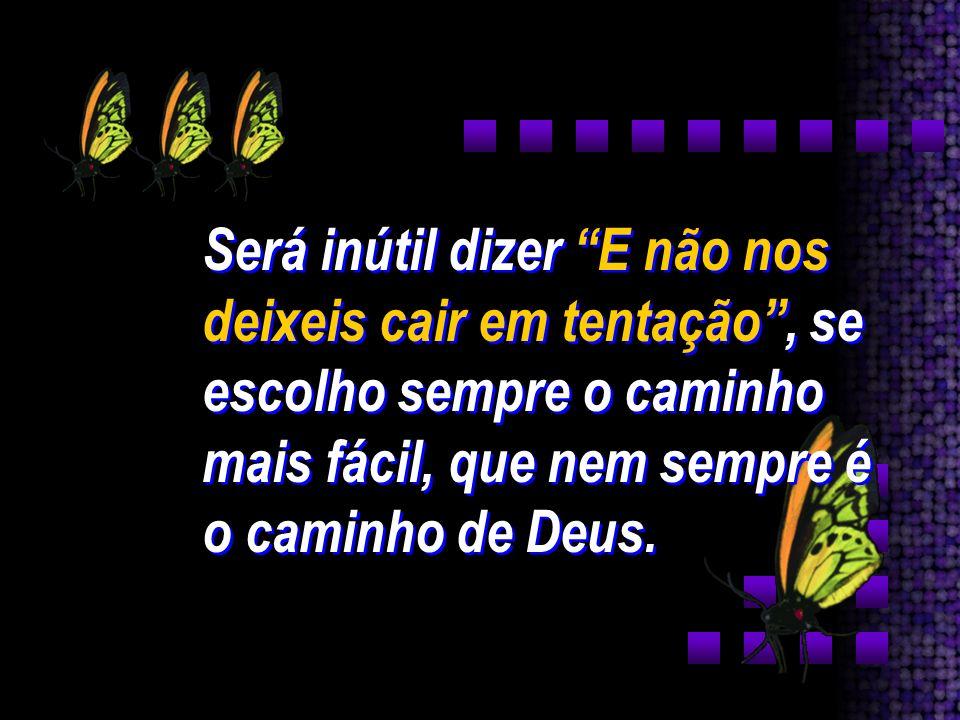 Será inútil dizer E não nos deixeis cair em tentação , se escolho sempre o caminho mais fácil, que nem sempre é o caminho de Deus.