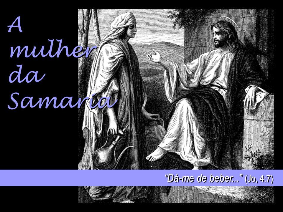 A mulher da Samaria Dá-me de beber... (Jo, 4:7)