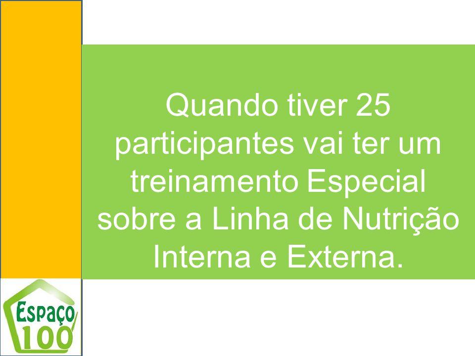 Quando tiver 25 participantes vai ter um treinamento Especial sobre a Linha de Nutrição Interna e Externa.