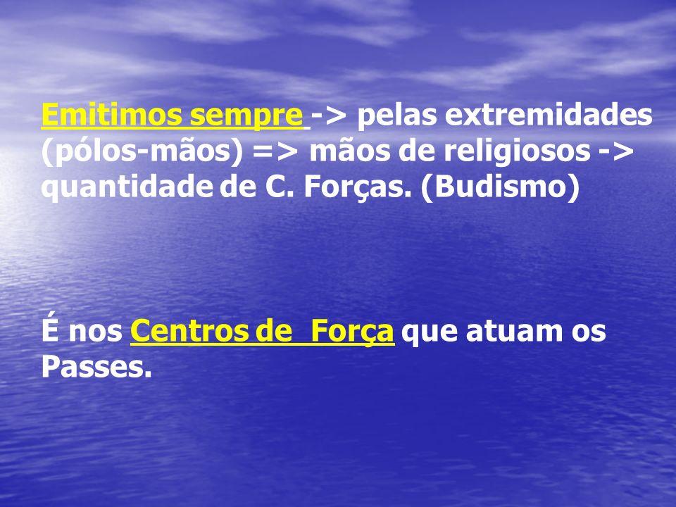 Emitimos sempre -> pelas extremidades (pólos-mãos) => mãos de religiosos -> quantidade de C. Forças. (Budismo)
