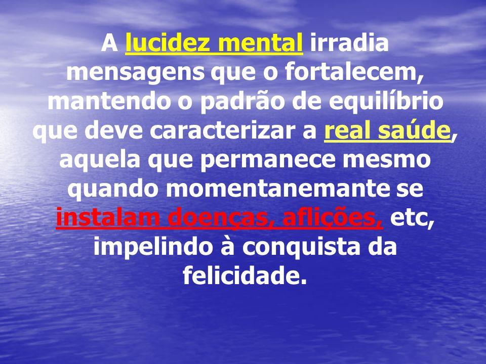 A lucidez mental irradia mensagens que o fortalecem, mantendo o padrão de equilíbrio que deve caracterizar a real saúde, aquela que permanece mesmo quando momentanemante se instalam doenças, aflições, etc, impelindo à conquista da felicidade.