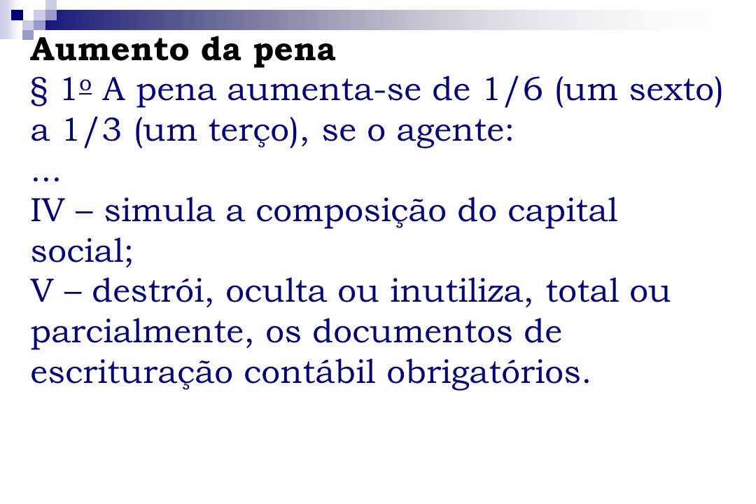 Aumento da pena§ 1o A pena aumenta-se de 1/6 (um sexto) a 1/3 (um terço), se o agente: ... IV – simula a composição do capital social;