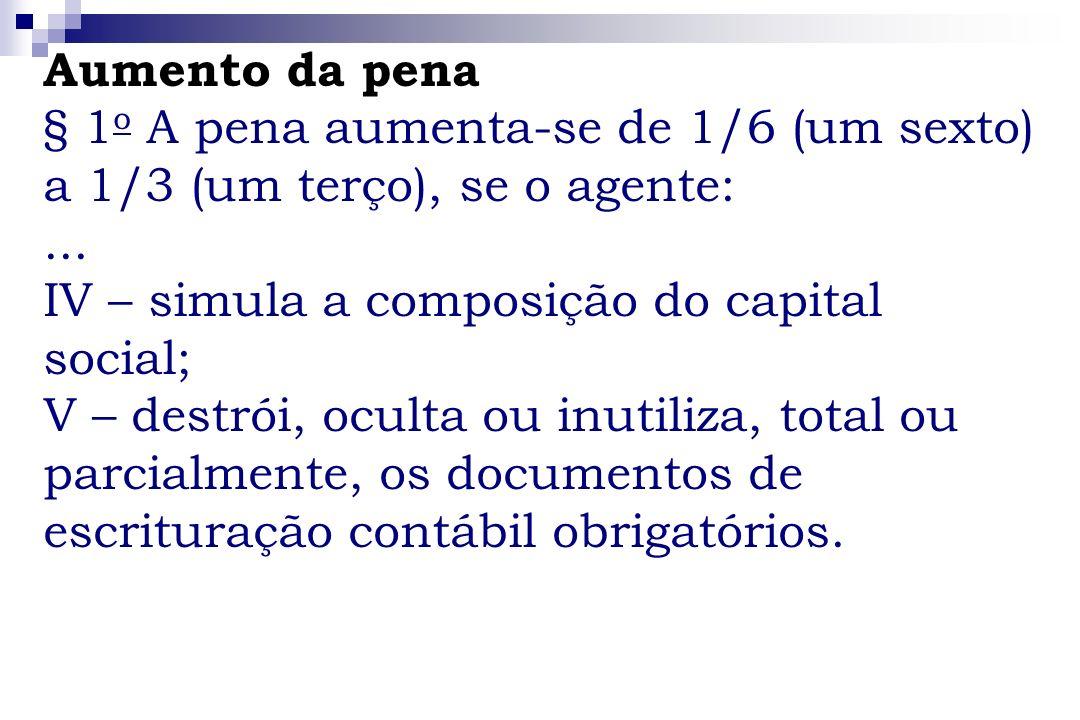 Aumento da pena § 1o A pena aumenta-se de 1/6 (um sexto) a 1/3 (um terço), se o agente: ... IV – simula a composição do capital social;