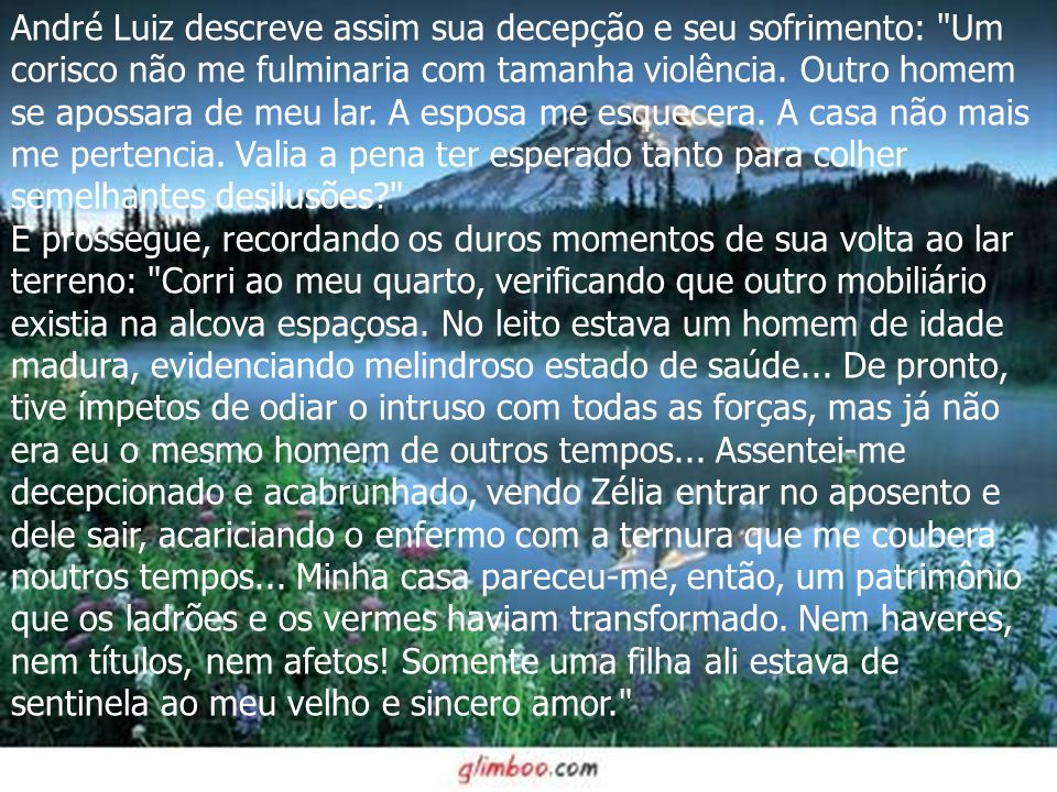 André Luiz descreve assim sua decepção e seu sofrimento: Um corisco não me fulminaria com tamanha violência.