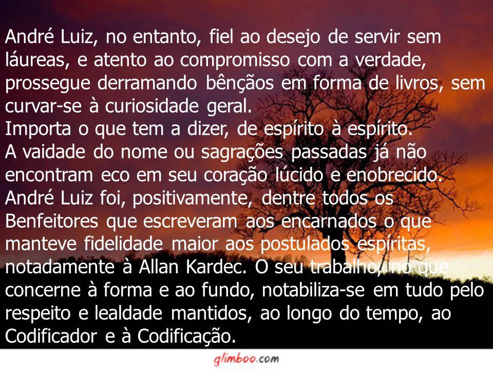 André Luiz, no entanto, fiel ao desejo de servir sem láureas, e atento ao compromisso com a verdade, prossegue derramando bênçãos em forma de livros, sem curvar-se à curiosidade geral.