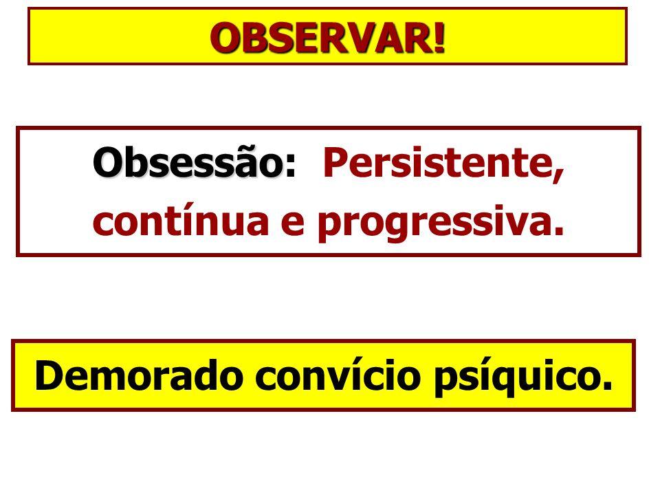 Obsessão: Persistente, contínua e progressiva.