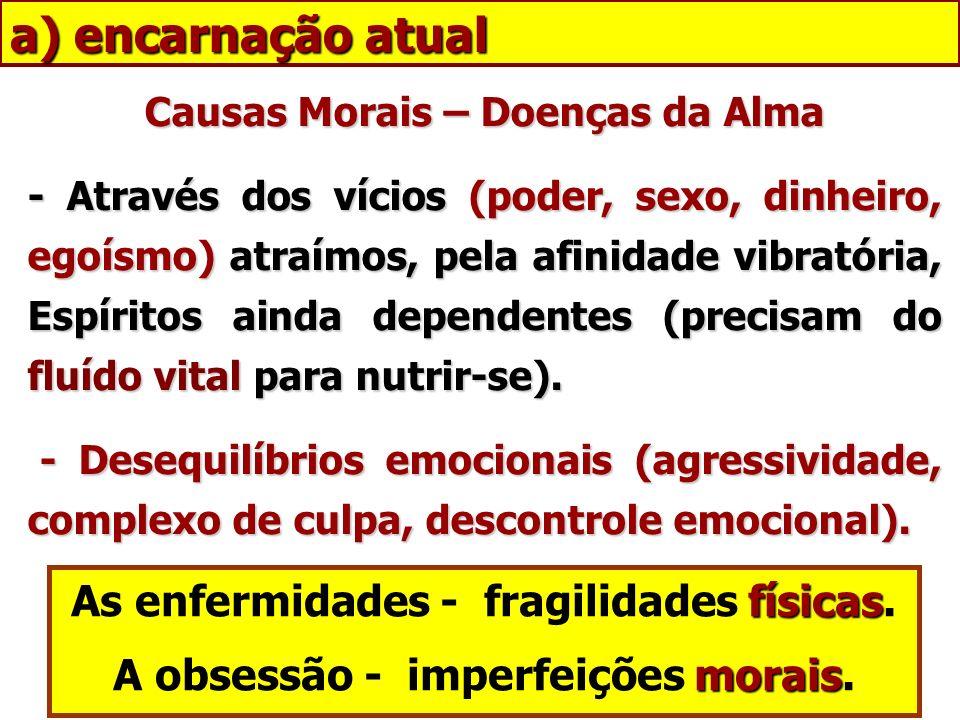 a) encarnação atual As enfermidades - fragilidades físicas.
