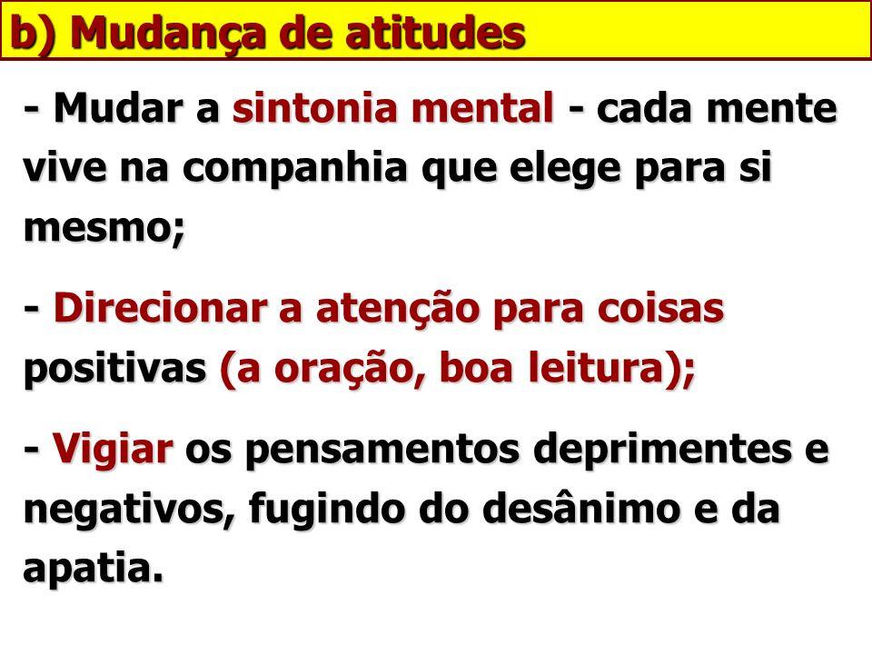 b) Mudança de atitudes - Mudar a sintonia mental - cada mente vive na companhia que elege para si mesmo;